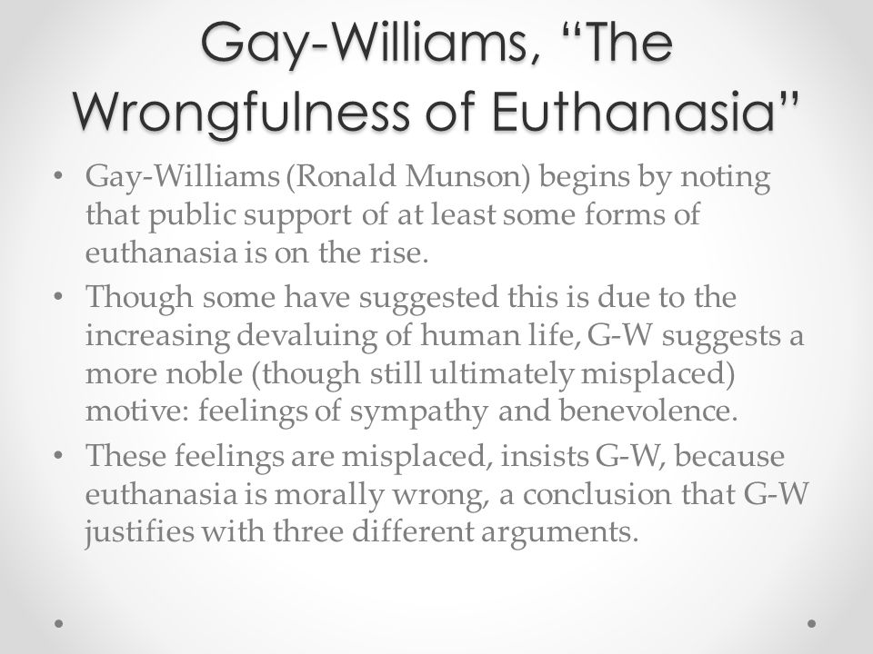 """Gay-Williams, """"The Wrongfulness of Euthanasia"""" Gay-Williams (Ronald Munson) begins by noting that public support of at least some forms of euthanasia"""