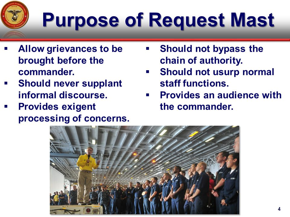 Purpose of Request Mast 4  Allow grievances to be brought before the commander.  Should never supplant informal discourse.  Provides exigent proces