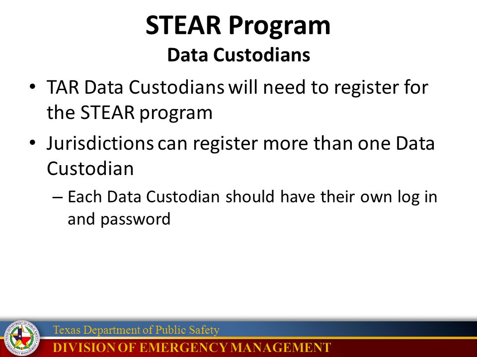 Texas Department of Public Safety STEAR Program Data Custodians TAR Data Custodians will need to register for the STEAR program Jurisdictions can register more than one Data Custodian – Each Data Custodian should have their own log in and password