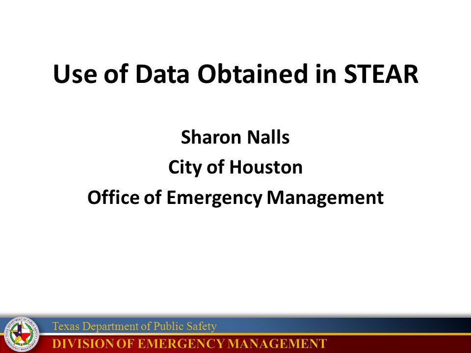 Texas Department of Public Safety Use of Data Obtained in STEAR Sharon Nalls City of Houston Office of Emergency Management