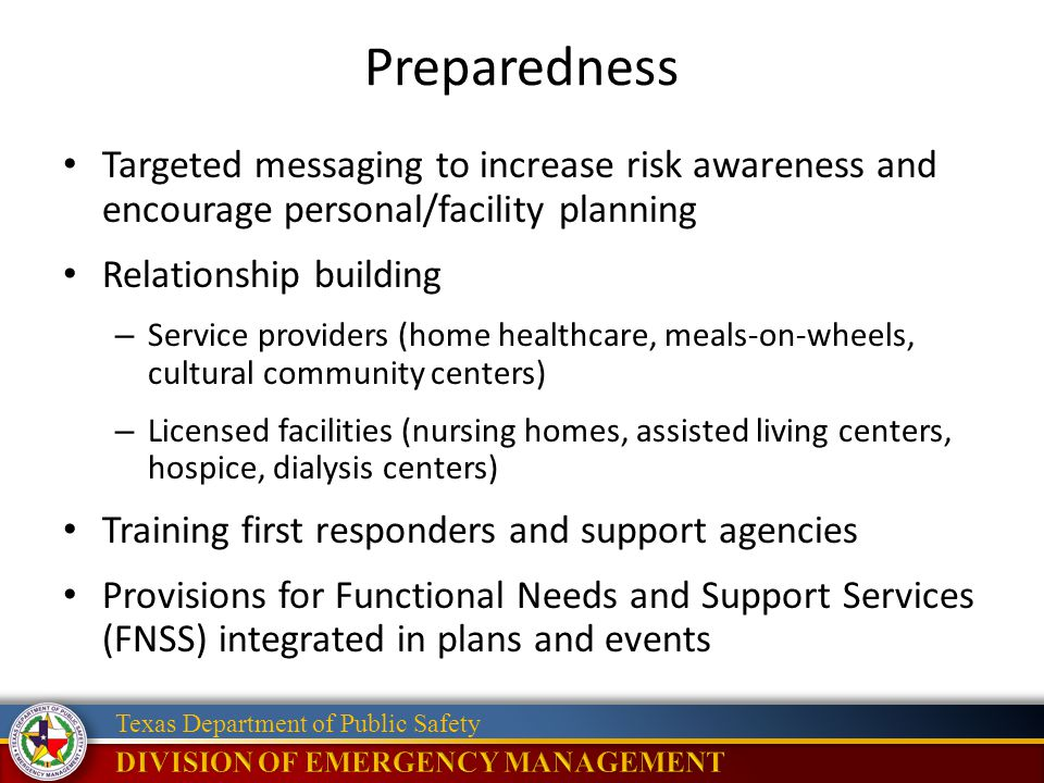 Texas Department of Public Safety Preparedness Targeted messaging to increase risk awareness and encourage personal/facility planning Relationship building – Service providers (home healthcare, meals-on-wheels, cultural community centers) – Licensed facilities (nursing homes, assisted living centers, hospice, dialysis centers) Training first responders and support agencies Provisions for Functional Needs and Support Services (FNSS) integrated in plans and events