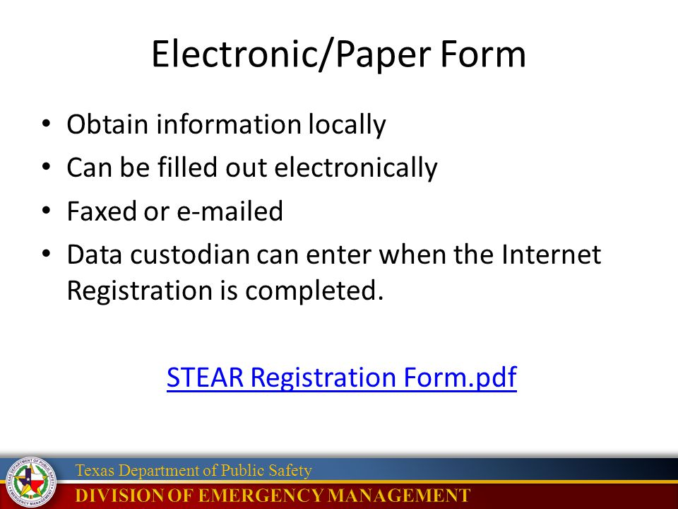 Texas Department of Public Safety Electronic/Paper Form Obtain information locally Can be filled out electronically Faxed or e-mailed Data custodian can enter when the Internet Registration is completed.