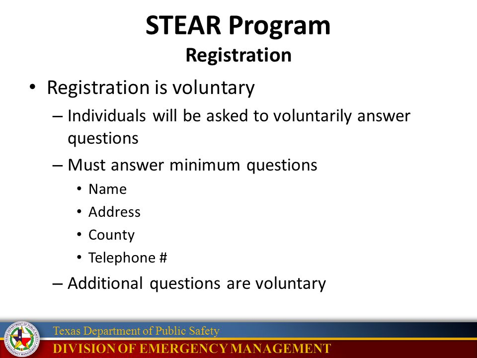 Texas Department of Public Safety STEAR Program Registration Registration is voluntary – Individuals will be asked to voluntarily answer questions – Must answer minimum questions Name Address County Telephone # – Additional questions are voluntary