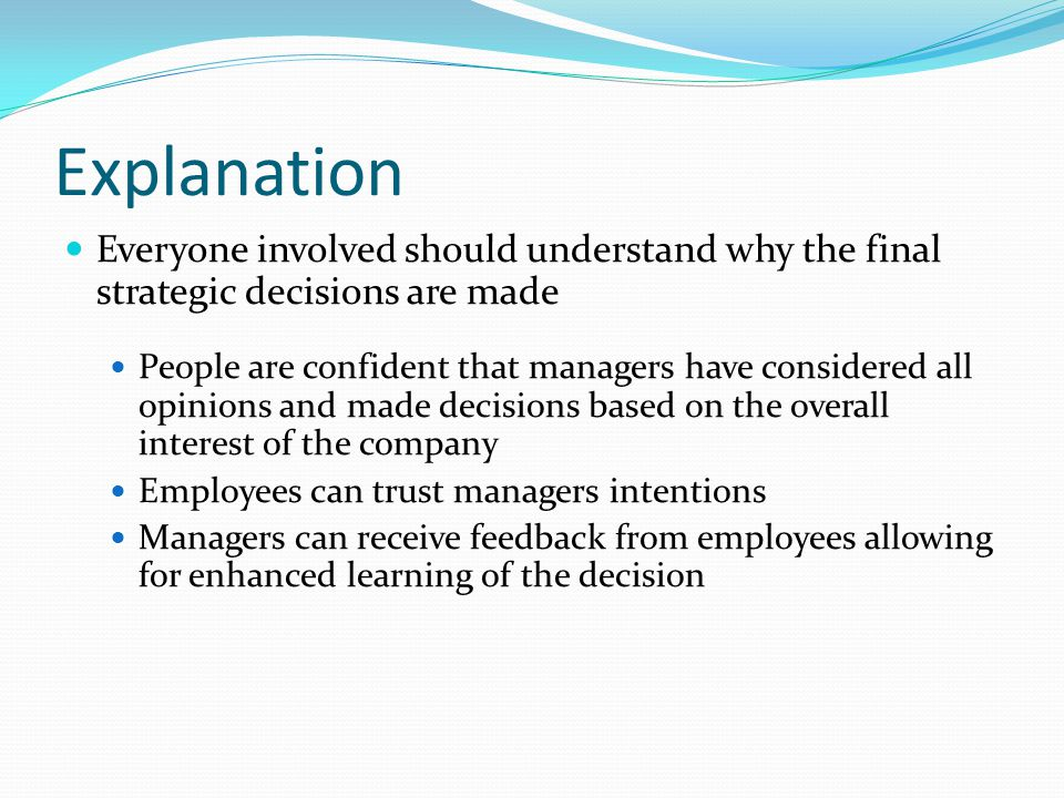 Explanation Everyone involved should understand why the final strategic decisions are made People are confident that managers have considered all opinions and made decisions based on the overall interest of the company Employees can trust managers intentions Managers can receive feedback from employees allowing for enhanced learning of the decision