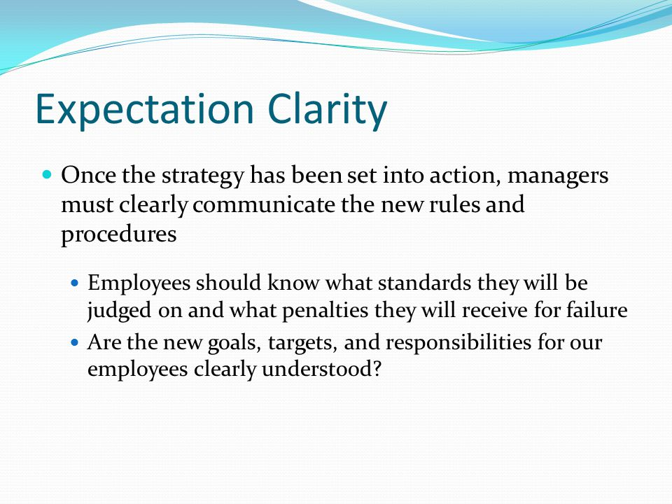 Expectation Clarity Once the strategy has been set into action, managers must clearly communicate the new rules and procedures Employees should know what standards they will be judged on and what penalties they will receive for failure Are the new goals, targets, and responsibilities for our employees clearly understood