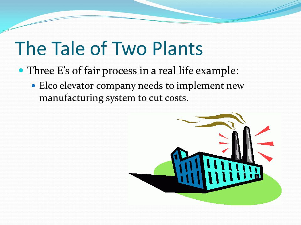 The Tale of Two Plants Three E's of fair process in a real life example: Elco elevator company needs to implement new manufacturing system to cut costs.