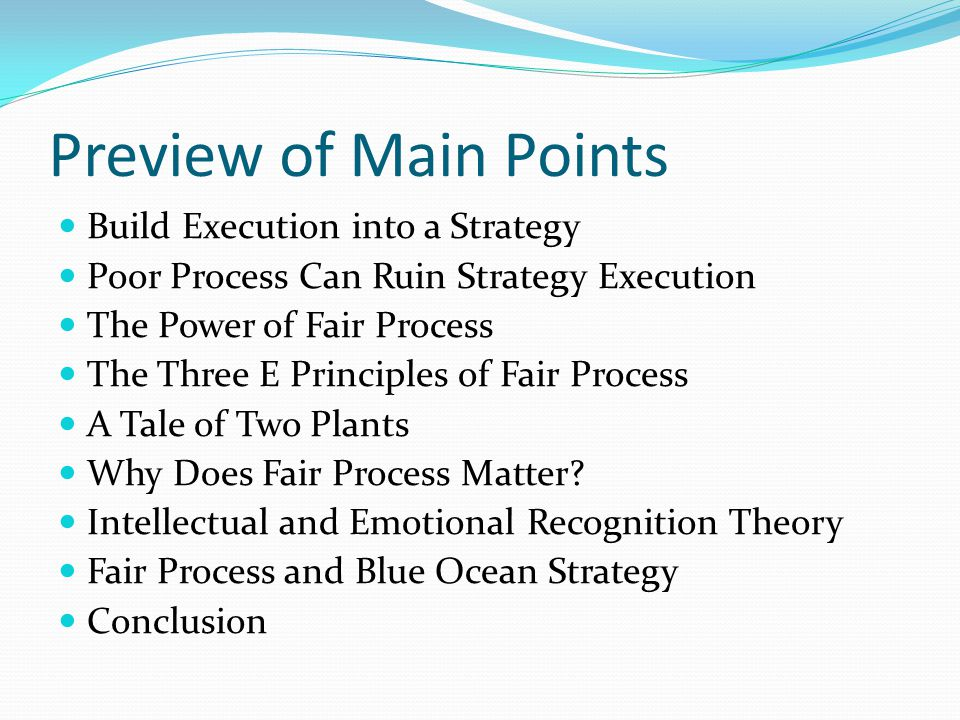 Preview of Main Points Build Execution into a Strategy Poor Process Can Ruin Strategy Execution The Power of Fair Process The Three E Principles of Fair Process A Tale of Two Plants Why Does Fair Process Matter.