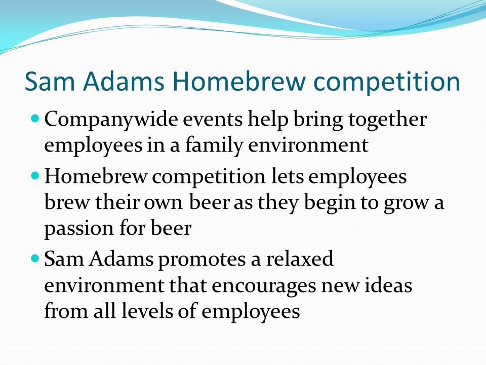 Sam Adams Homebrew competition Companywide events help bring together employees in a family environment Homebrew competition lets employees brew their own beer as they begin to grow a passion for beer Sam Adams promotes a relaxed environment that encourages new ideas from all levels of employees