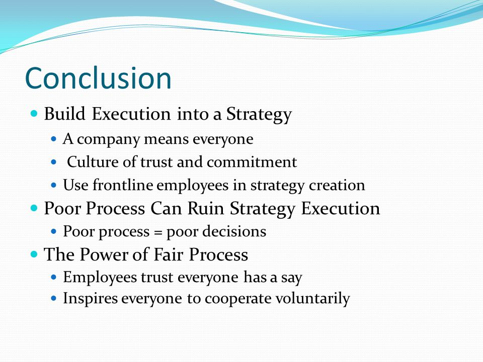 Conclusion Build Execution into a Strategy A company means everyone Culture of trust and commitment Use frontline employees in strategy creation Poor Process Can Ruin Strategy Execution Poor process = poor decisions The Power of Fair Process Employees trust everyone has a say Inspires everyone to cooperate voluntarily