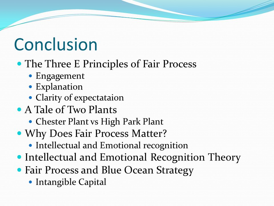 Conclusion The Three E Principles of Fair Process Engagement Explanation Clarity of expectataion A Tale of Two Plants Chester Plant vs High Park Plant Why Does Fair Process Matter.