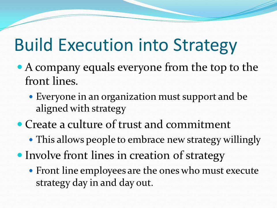 Build Execution into Strategy A company equals everyone from the top to the front lines.