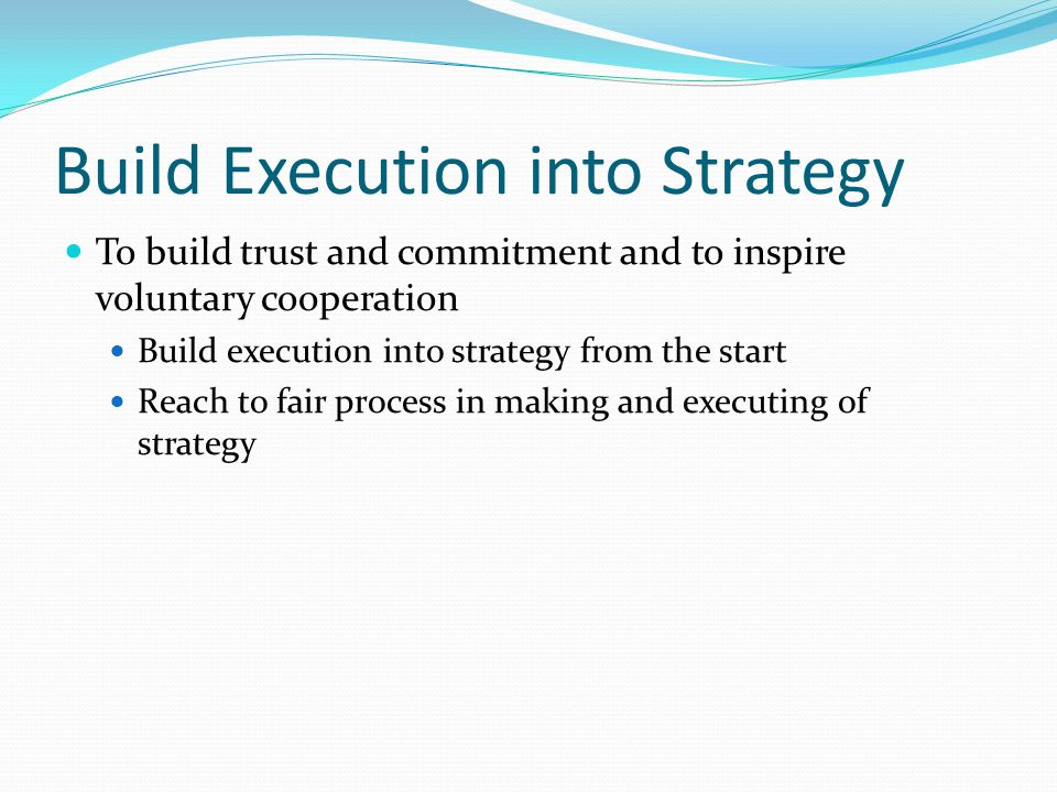 Build Execution into Strategy To build trust and commitment and to inspire voluntary cooperation Build execution into strategy from the start Reach to fair process in making and executing of strategy
