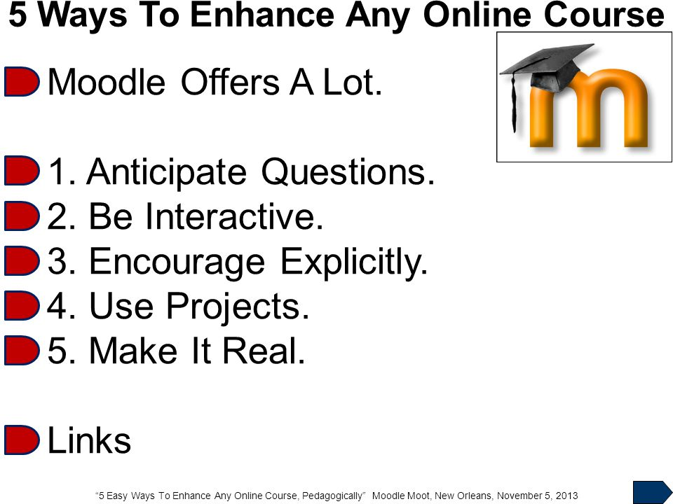 """5 Easy Ways To Enhance Any Online Course, Pedagogically"" Moodle Moot, New Orleans, November 5, 2013 5 Ways To Enhance Any Online Course Moodle Offers"