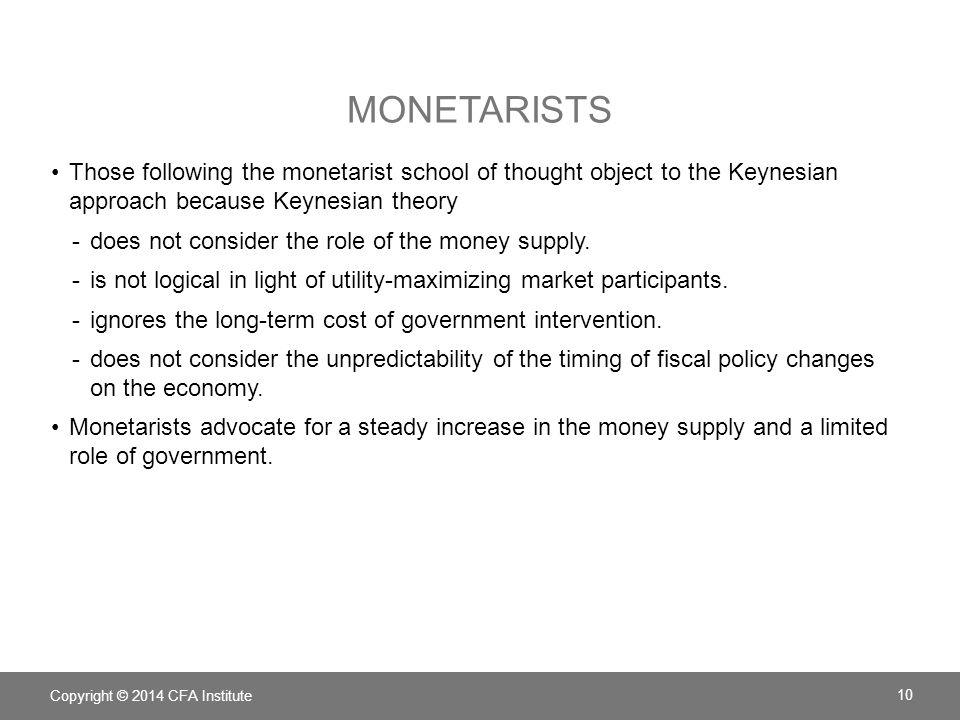 MONETARISTS Those following the monetarist school of thought object to the Keynesian approach because Keynesian theory -does not consider the role of