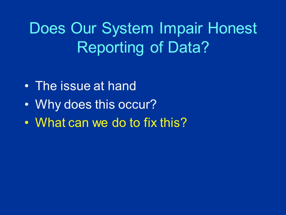 Does Our System Impair Honest Reporting of Data.The issue at hand Why does this occur.