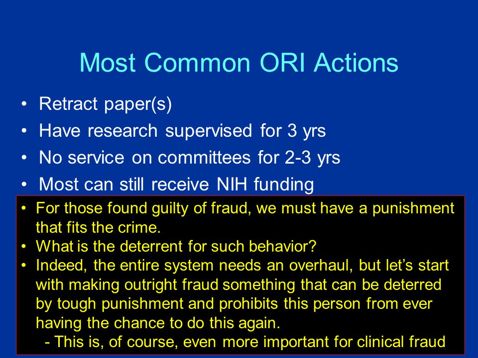 Most Common ORI Actions Retract paper(s) Have research supervised for 3 yrs No service on committees for 2-3 yrs Most can still receive NIH funding For those found guilty of fraud, we must have a punishment that fits the crime.