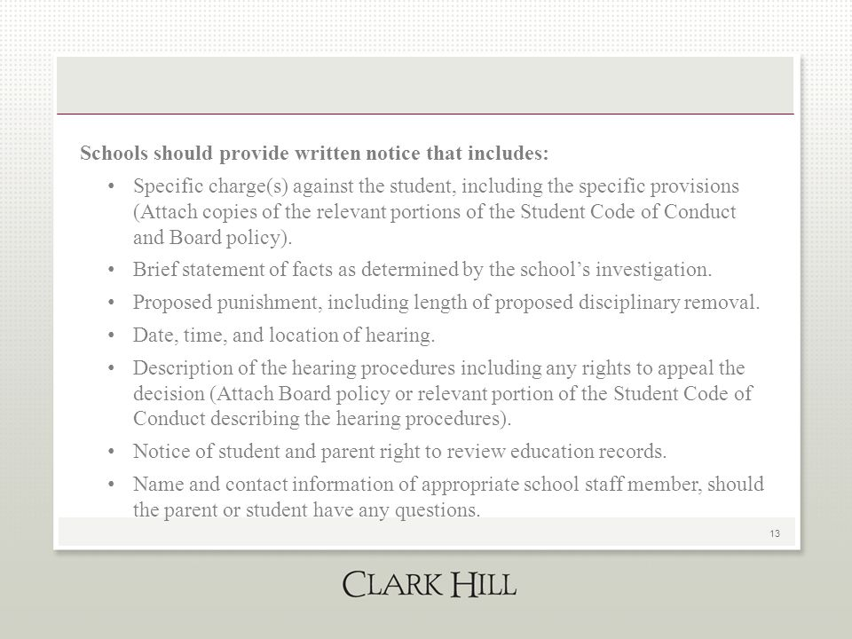 13 Schools should provide written notice that includes: Specific charge(s) against the student, including the specific provisions (Attach copies of the relevant portions of the Student Code of Conduct and Board policy).