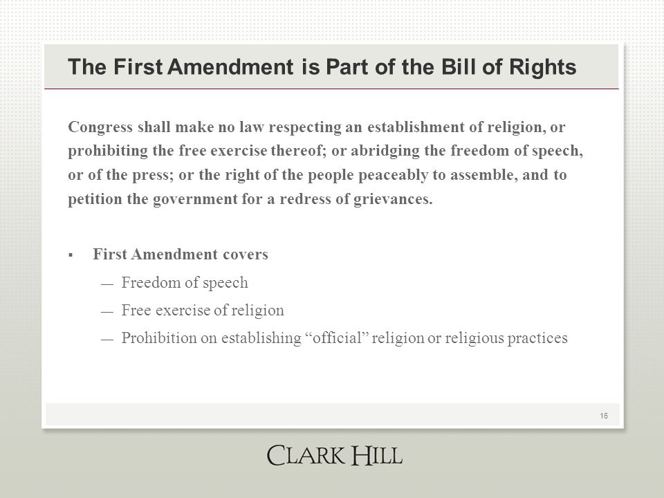 16 The First Amendment is Part of the Bill of Rights Congress shall make no law respecting an establishment of religion, or prohibiting the free exercise thereof; or abridging the freedom of speech, or of the press; or the right of the people peaceably to assemble, and to petition the government for a redress of grievances.