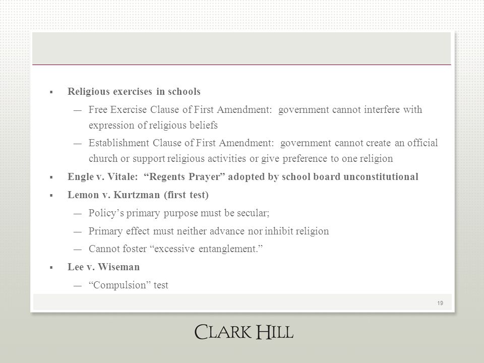 19  Religious exercises in schools — Free Exercise Clause of First Amendment: government cannot interfere with expression of religious beliefs — Establishment Clause of First Amendment: government cannot create an official church or support religious activities or give preference to one religion  Engle v.