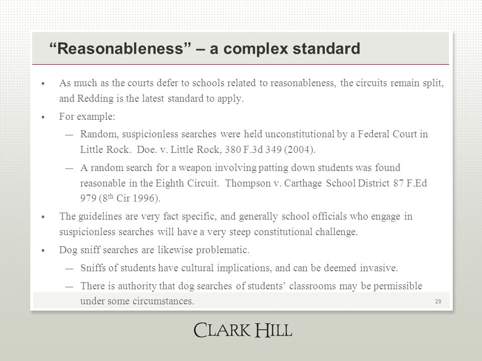 29 Reasonableness – a complex standard  As much as the courts defer to schools related to reasonableness, the circuits remain split, and Redding is the latest standard to apply.
