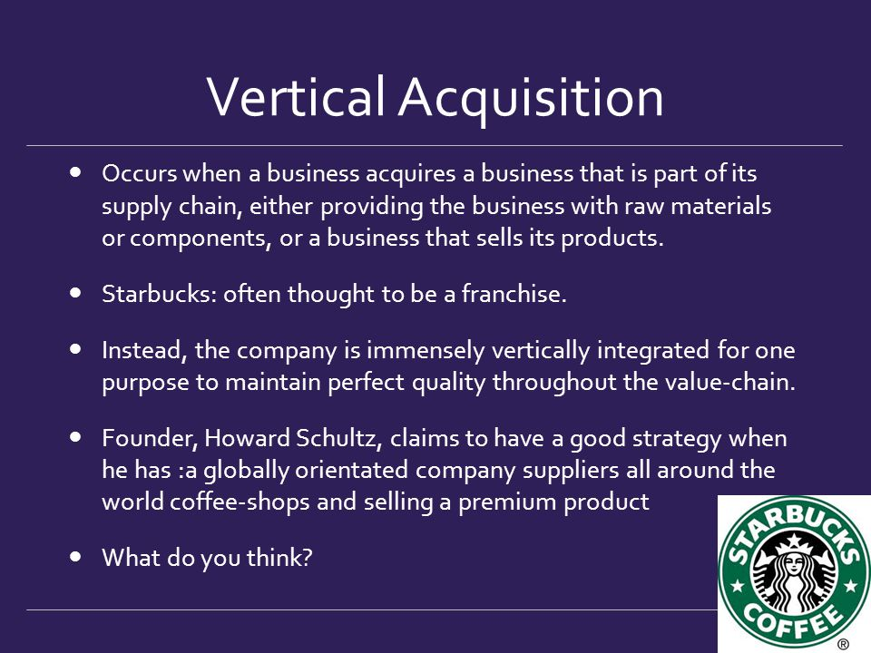 Vertical Acquisition Occurs when a business acquires a business that is part of its supply chain, either providing the business with raw materials or