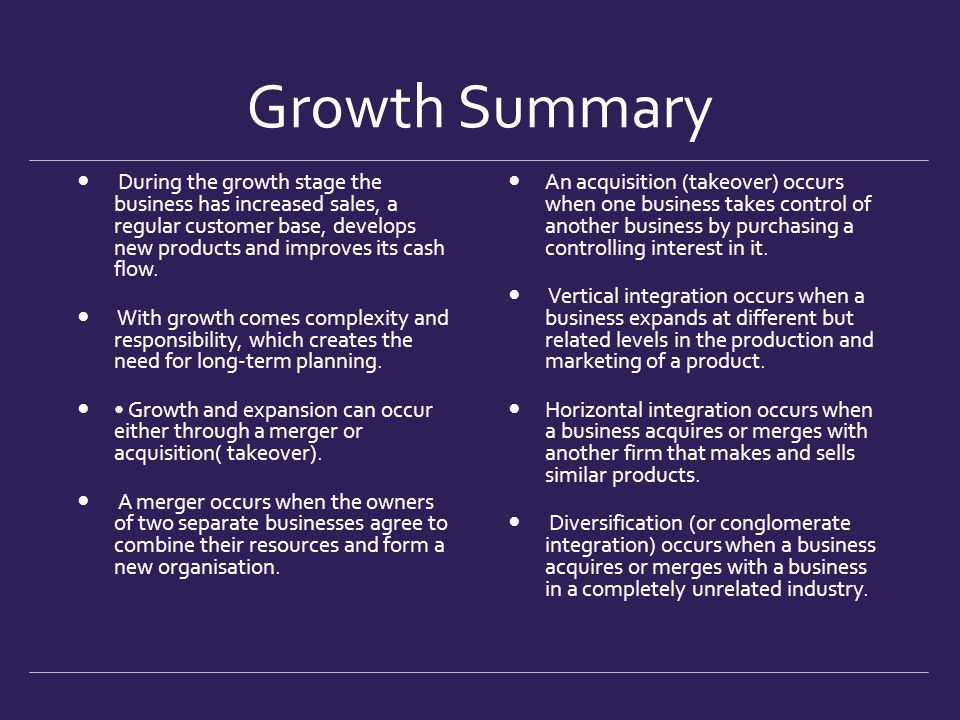 Growth Summary During the growth stage the business has increased sales, a regular customer base, develops new products and improves its cash flow. Wi