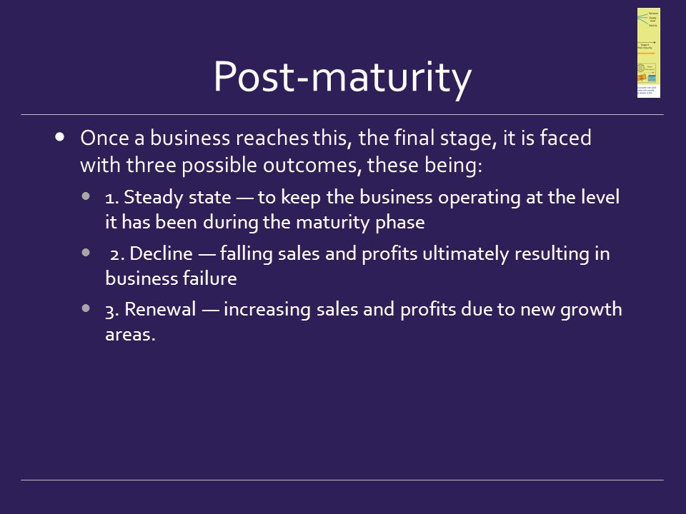 Post-maturity Once a business reaches this, the final stage, it is faced with three possible outcomes, these being: 1. Steady state — to keep the busi