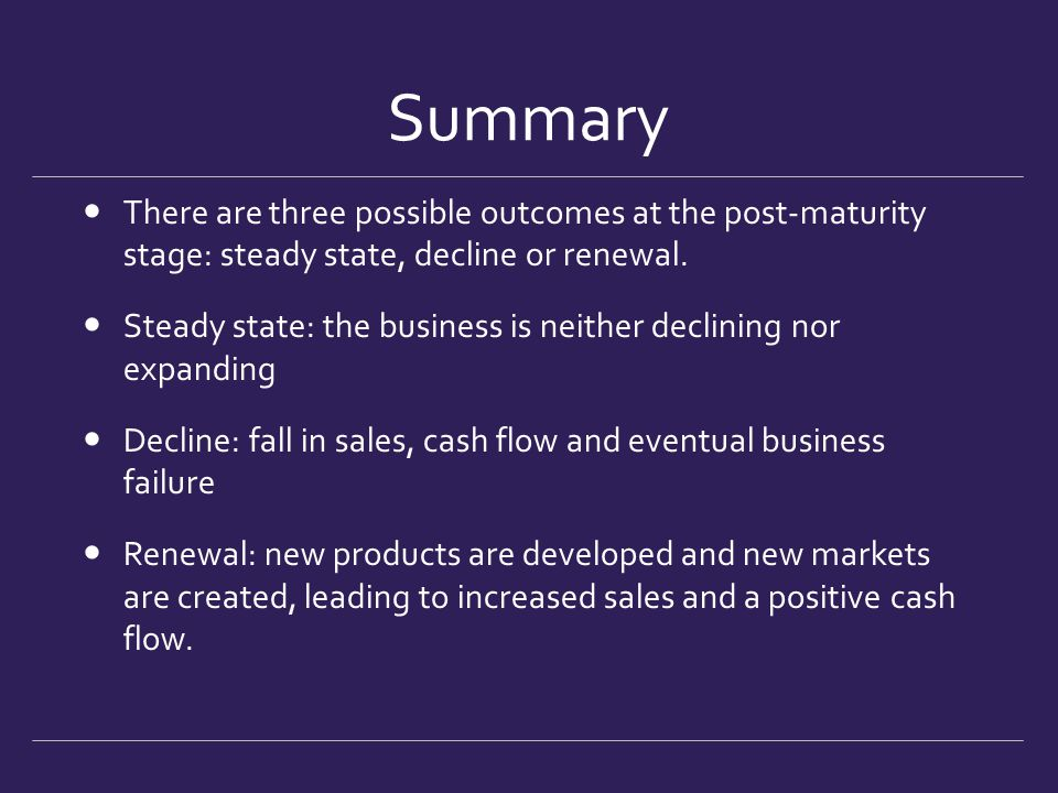 Summary There are three possible outcomes at the post-maturity stage: steady state, decline or renewal. Steady state: the business is neither declinin