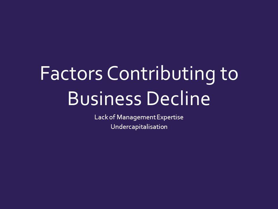 Factors Contributing to Business Decline Lack of Management Expertise Undercapitalisation