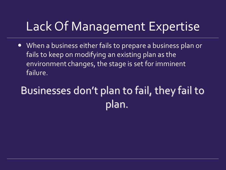 Lack Of Management Expertise When a business either fails to prepare a business plan or fails to keep on modifying an existing plan as the environment