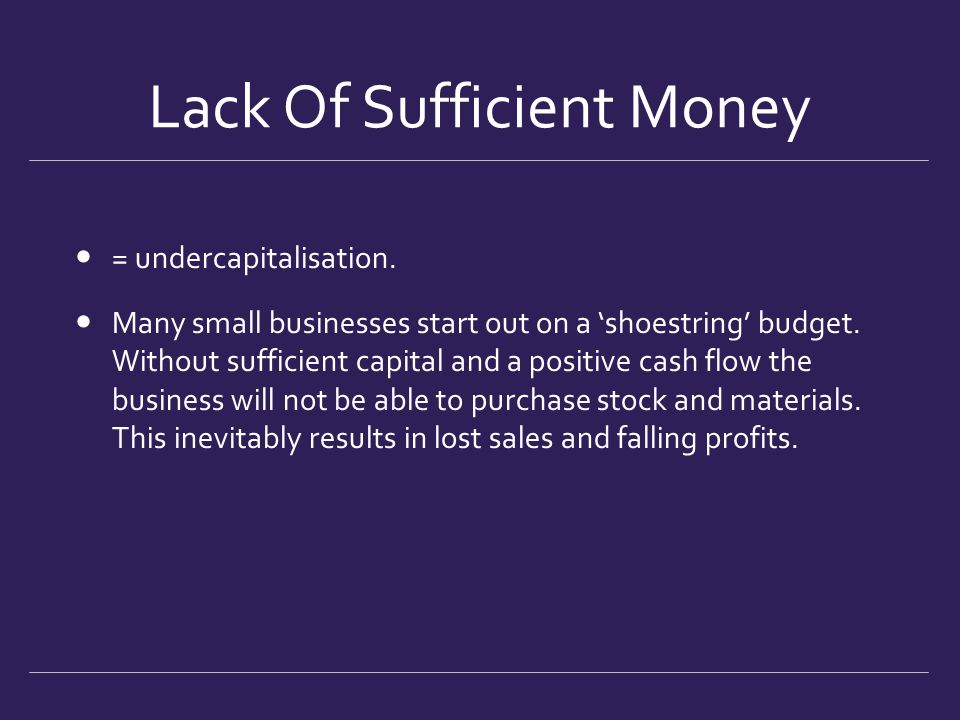 Lack Of Sufficient Money = undercapitalisation. Many small businesses start out on a 'shoestring' budget. Without sufficient capital and a positive ca