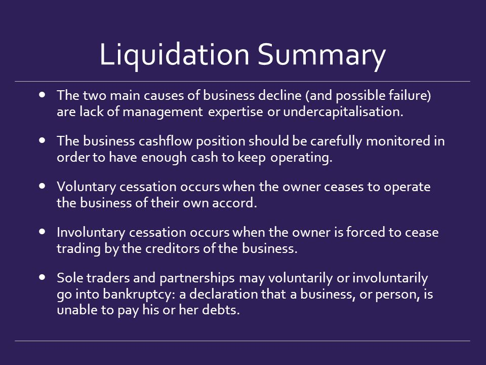 Liquidation Summary The two main causes of business decline (and possible failure) are lack of management expertise or undercapitalisation. The busine