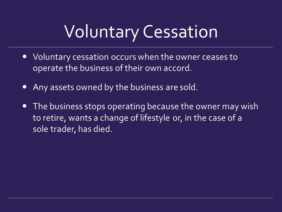 Voluntary Cessation Voluntary cessation occurs when the owner ceases to operate the business of their own accord. Any assets owned by the business are