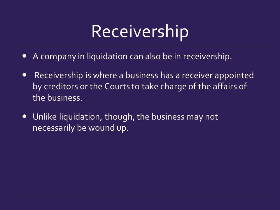 Receivership A company in liquidation can also be in receivership. Receivership is where a business has a receiver appointed by creditors or the Court