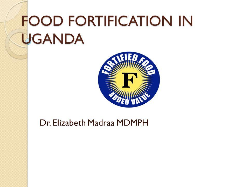 FOOD FORTIFICATION IN UGANDA Dr. Elizabeth Madraa MDMPH