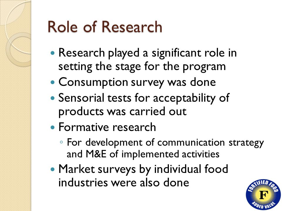 Role of Research Research played a significant role in setting the stage for the program Consumption survey was done Sensorial tests for acceptability of products was carried out Formative research ◦ For development of communication strategy and M&E of implemented activities Market surveys by individual food industries were also done