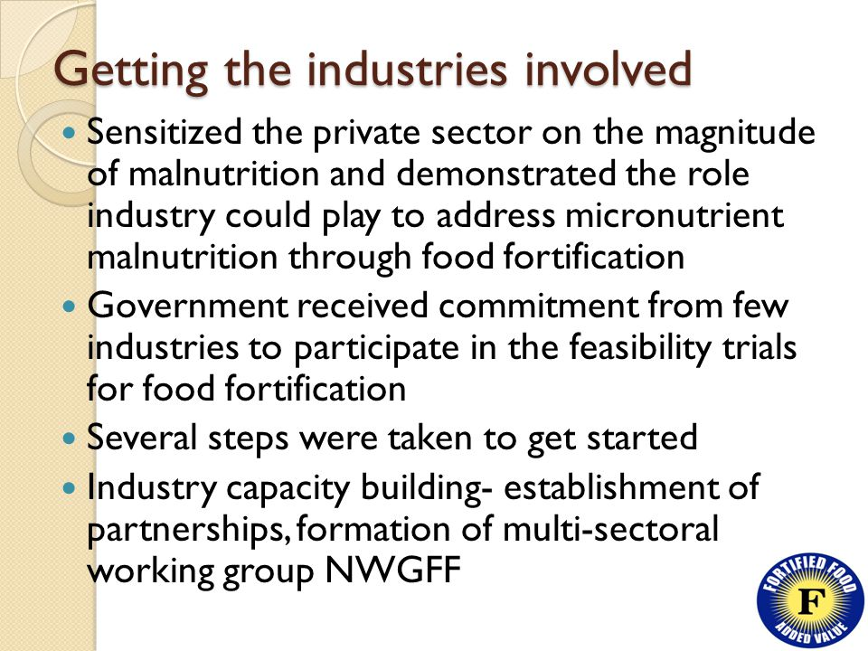 Getting the industries involved Sensitized the private sector on the magnitude of malnutrition and demonstrated the role industry could play to address micronutrient malnutrition through food fortification Government received commitment from few industries to participate in the feasibility trials for food fortification Several steps were taken to get started Industry capacity building- establishment of partnerships, formation of multi-sectoral working group NWGFF
