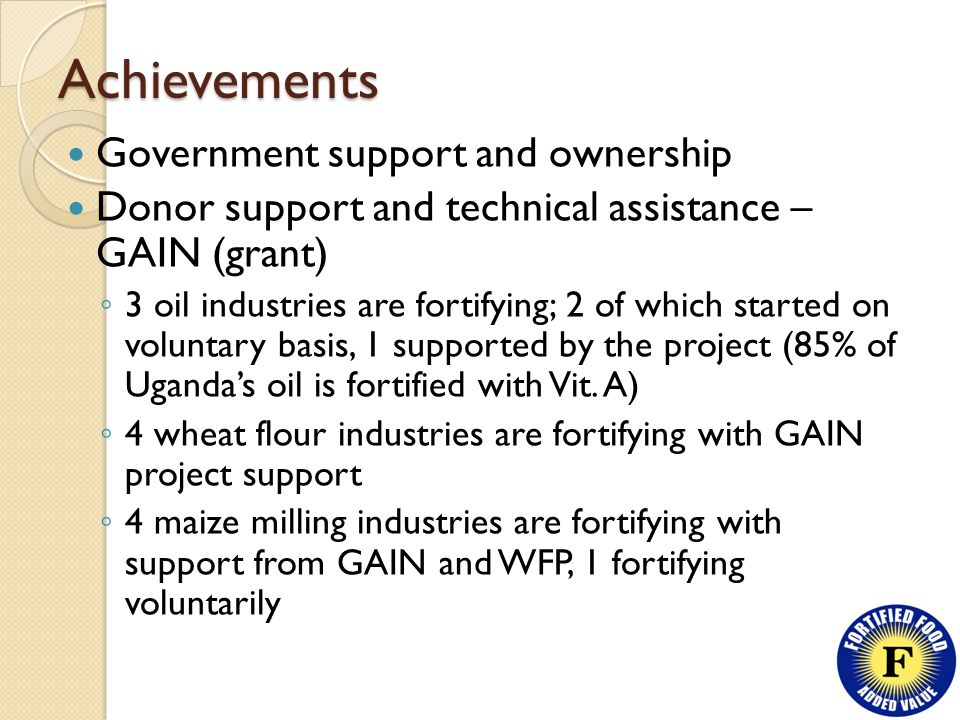 Achievements Government support and ownership Donor support and technical assistance – GAIN (grant) ◦ 3 oil industries are fortifying; 2 of which started on voluntary basis, 1 supported by the project (85% of Uganda's oil is fortified with Vit.