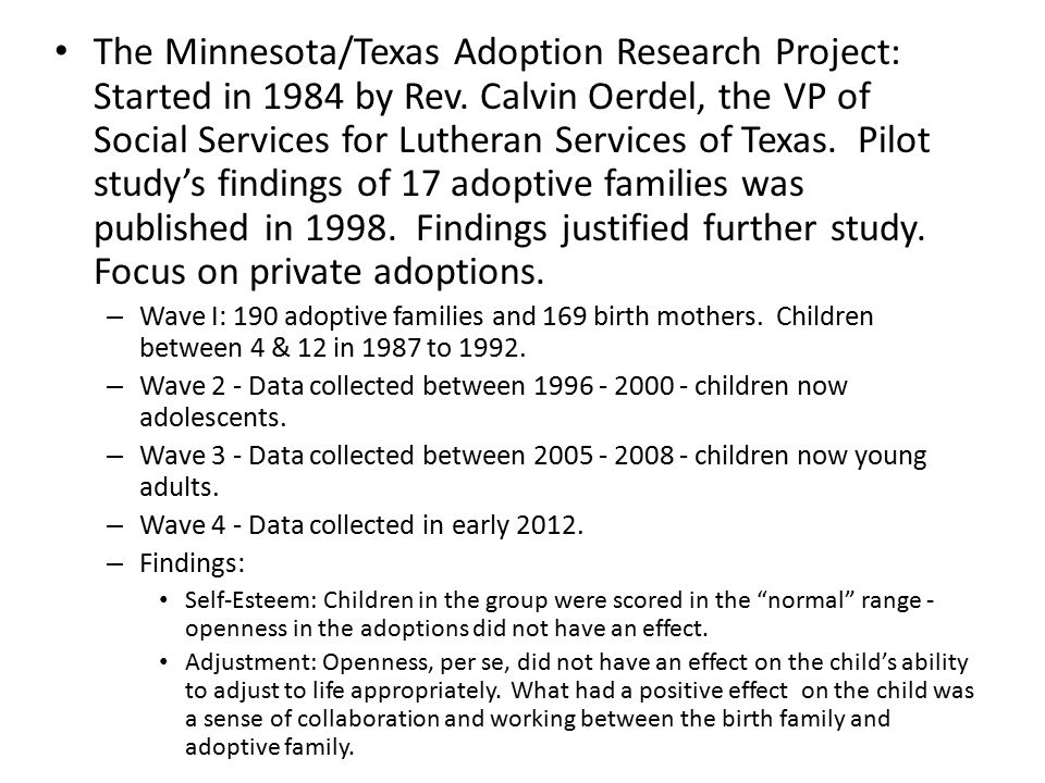 The Minnesota/Texas Adoption Research Project: Started in 1984 by Rev. Calvin Oerdel, the VP of Social Services for Lutheran Services of Texas. Pilot