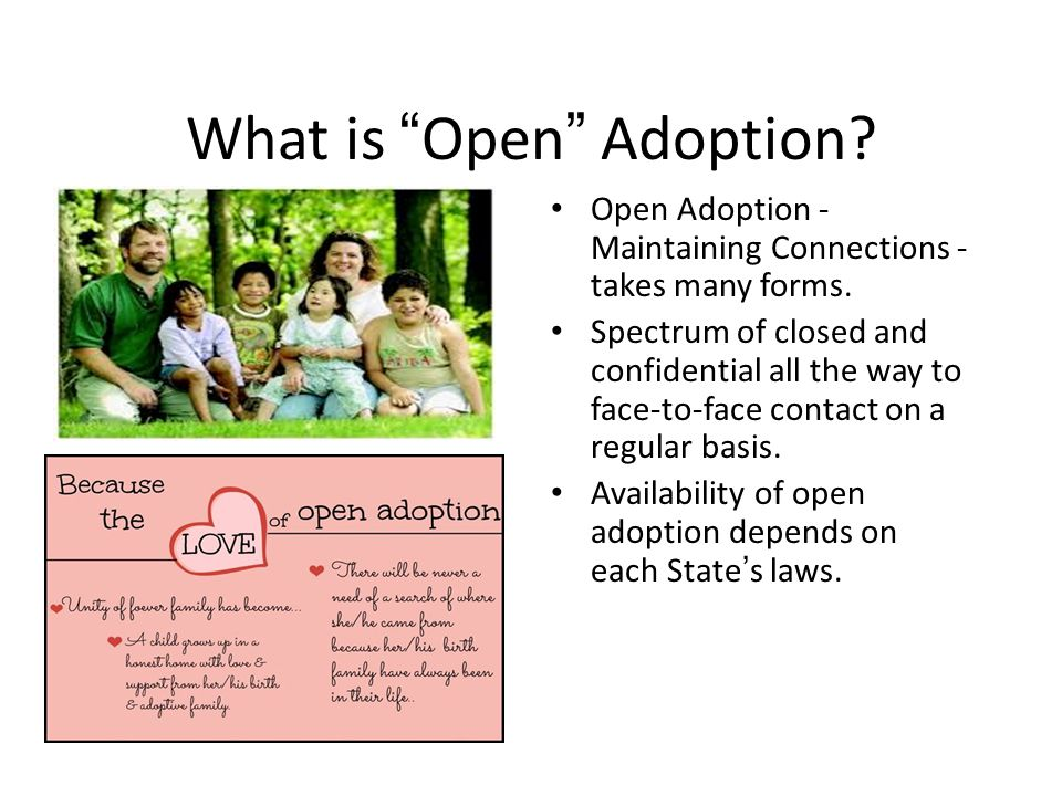 "What is ""Open"" Adoption? Open Adoption - Maintaining Connections - takes many forms. Spectrum of closed and confidential all the way to face-to-face c"