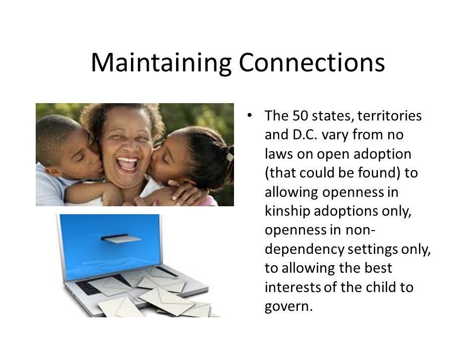 Further Information http://www.childrensdefense.org/policy- priorities/child-welfare/fostering-connections/ http://www.adoptioninstitute.org/publication s/2012_03_OpennessInAdoption.pdf http://www.adoptionhelp.org/open- adoption/research http://www.psych.umass.edu/adoption/resea rch_design/participants/