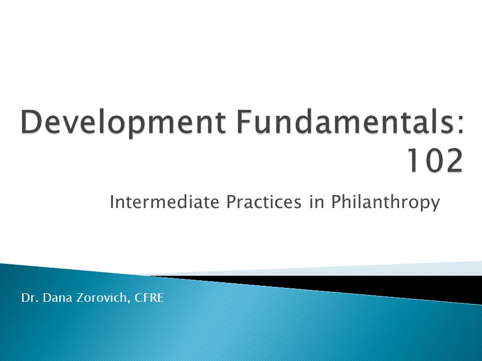 Intermediate Practices in Philanthropy Dr. Dana Zorovich, CFRE