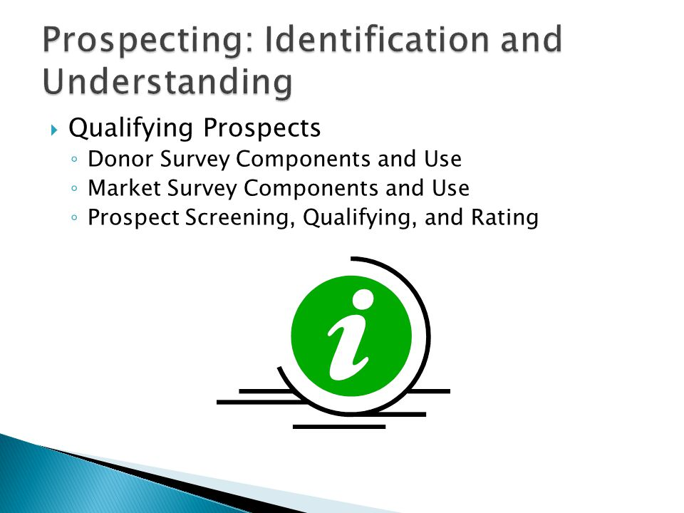  Qualifying Prospects ◦ Donor Survey Components and Use ◦ Market Survey Components and Use ◦ Prospect Screening, Qualifying, and Rating
