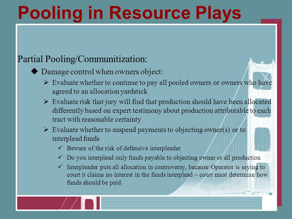 Pooling in Resource Plays Partial Pooling/Communitization:  Damage control when owners object:  Evaluate whether to continue to pay all pooled owner