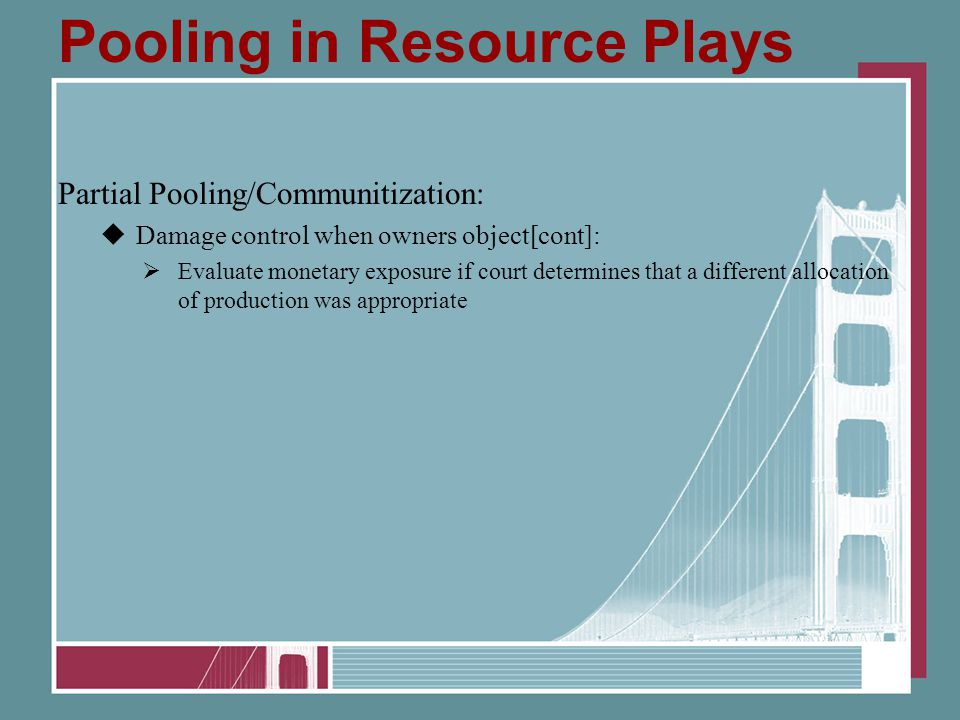 Pooling in Resource Plays Partial Pooling/Communitization:  Damage control when owners object[cont]:  Evaluate monetary exposure if court determines