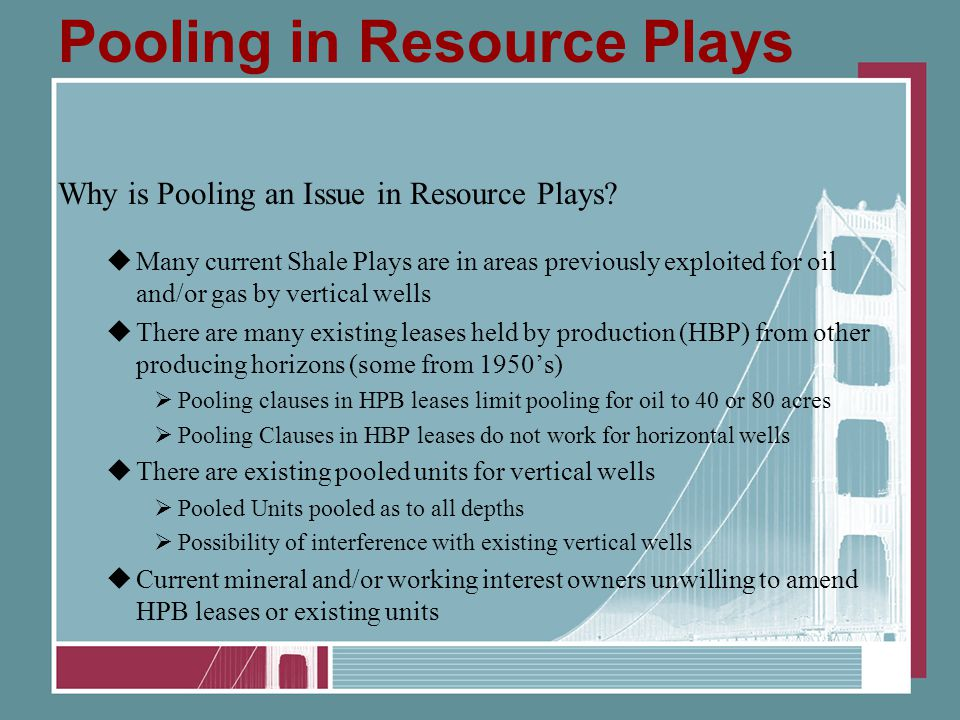 Pooling in Resource Plays Why is Pooling an Issue in Resource Plays?  Many current Shale Plays are in areas previously exploited for oil and/or gas b