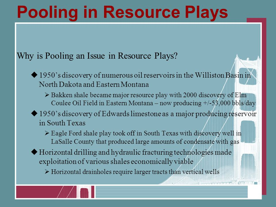 Pooling in Resource Plays Why is Pooling an Issue in Resource Plays?  1950's discovery of numerous oil reservoirs in the Williston Basin in North Dak