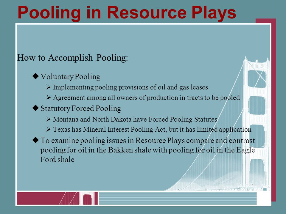 Pooling in Resource Plays How to Accomplish Pooling:  Voluntary Pooling  Implementing pooling provisions of oil and gas leases  Agreement among all