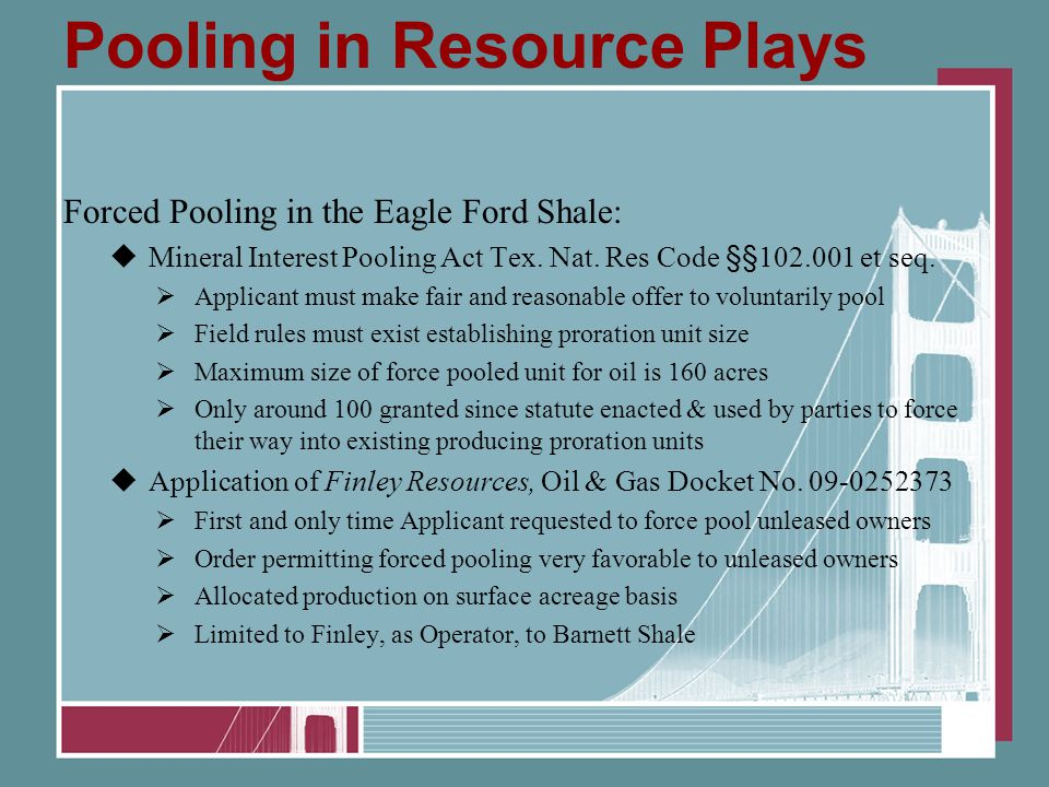 Pooling in Resource Plays Forced Pooling in the Eagle Ford Shale:  Mineral Interest Pooling Act Tex. Nat. Res Code §§102.001 et seq.  Applicant must