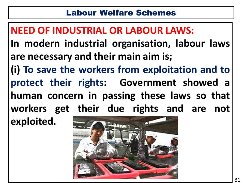 Labour Welfare Schemes NEED OF INDUSTRIAL OR LABOUR LAWS: In modern industrial organisation, labour laws are necessary and their main aim is; (i) To save the workers from exploitation and to protect their rights: Government showed a human concern in passing these laws so that workers get their due rights and are not exploited.